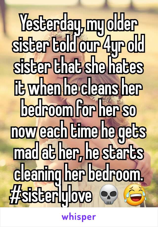 Yesterday, my older sister told our 4yr old sister that she hates it when he cleans her bedroom for her so now each time he gets mad at her, he starts cleaning her bedroom. #sisterlylove 💀😂