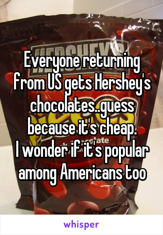 Everyone returning from US gets Hershey's chocolates..guess because it's cheap. I wonder if it's popular among Americans too