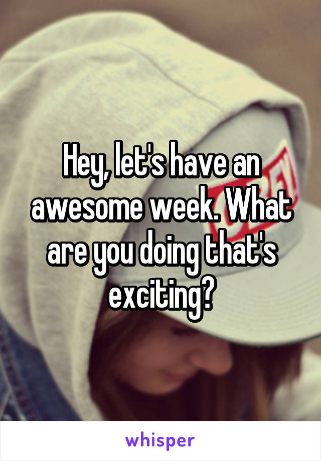 Hey, let's have an awesome week. What are you doing that's exciting?