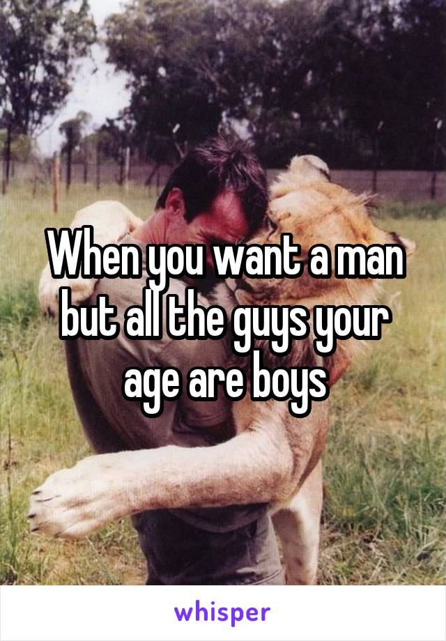 When you want a man but all the guys your age are boys