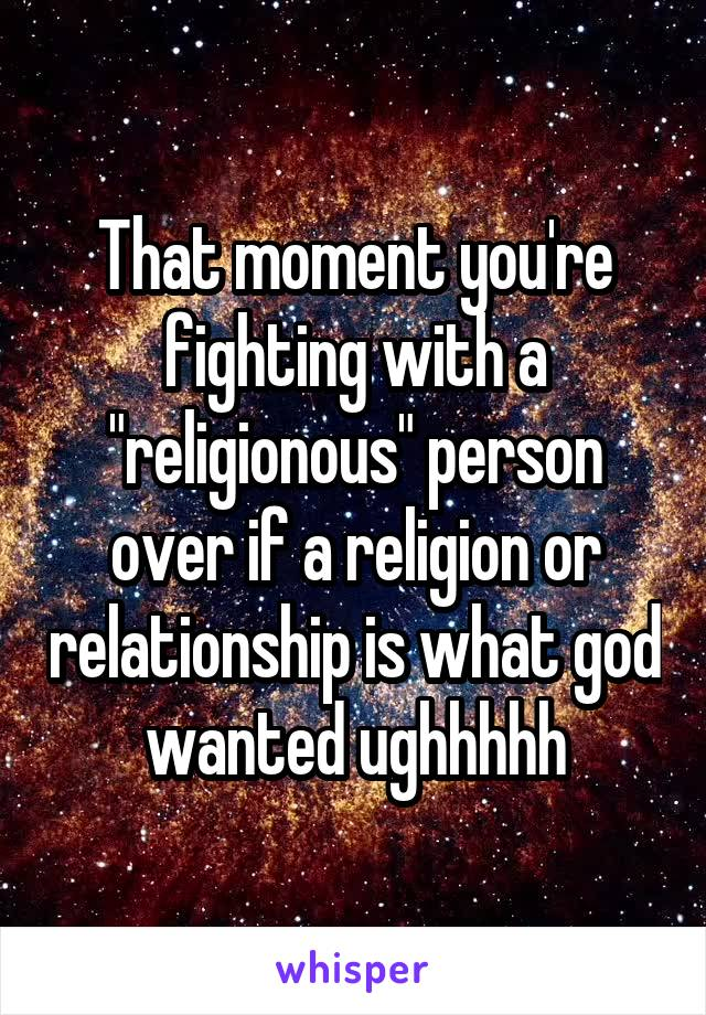 "That moment you're fighting with a ""religionous"" person over if a religion or relationship is what god wanted ughhhhh"