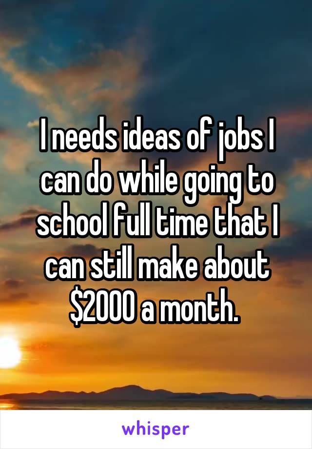 I needs ideas of jobs I can do while going to school full time that I can still make about $2000 a month.