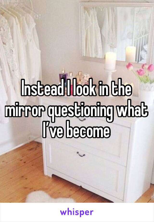 Instead I look in the mirror questioning what I've become