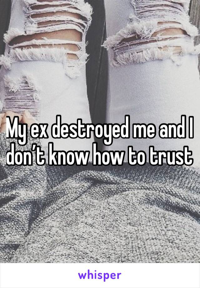 My ex destroyed me and I don't know how to trust