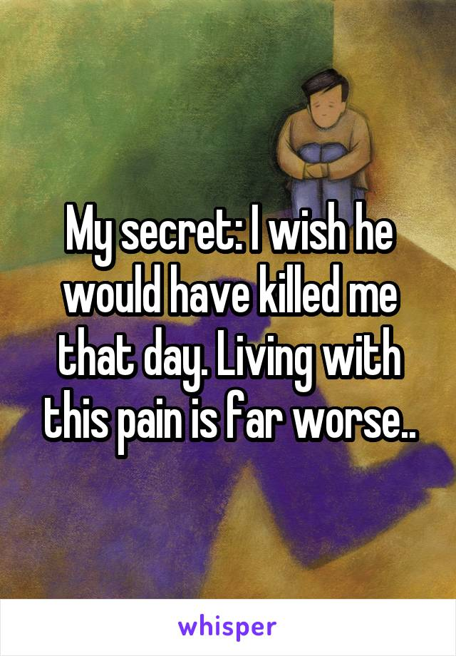 My secret: I wish he would have killed me that day. Living with this pain is far worse..