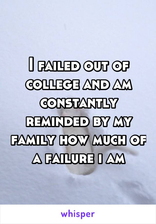 I failed out of college and am constantly reminded by my family how much of a failure i am
