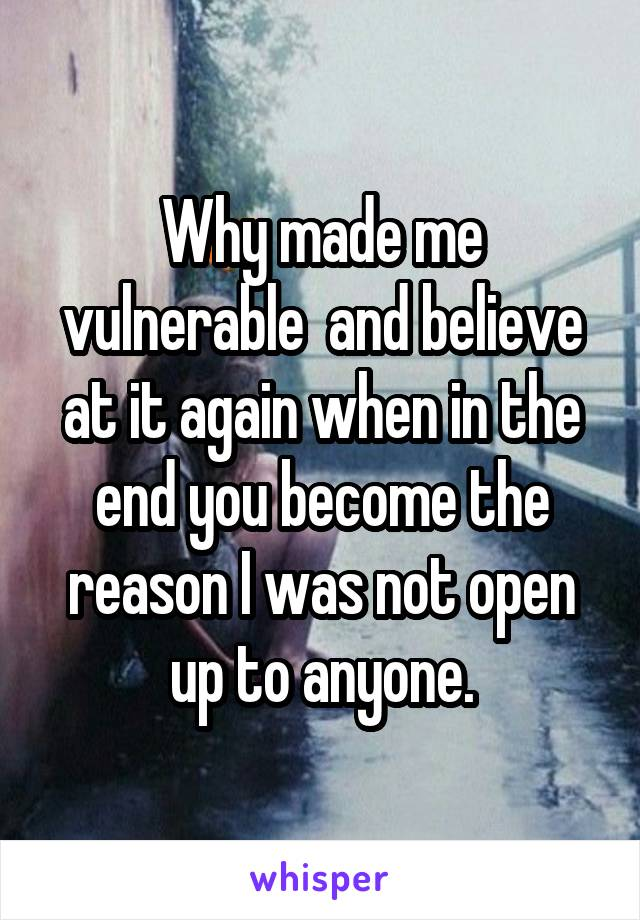 Why made me vulnerable  and believe at it again when in the end you become the reason I was not open up to anyone.