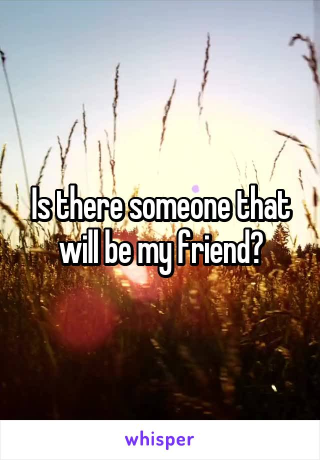 Is there someone that will be my friend?
