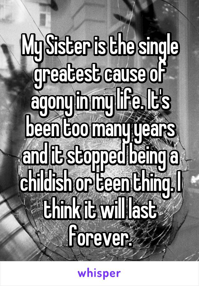 My Sister is the single greatest cause of agony in my life. It's been too many years and it stopped being a childish or teen thing. I think it will last forever.