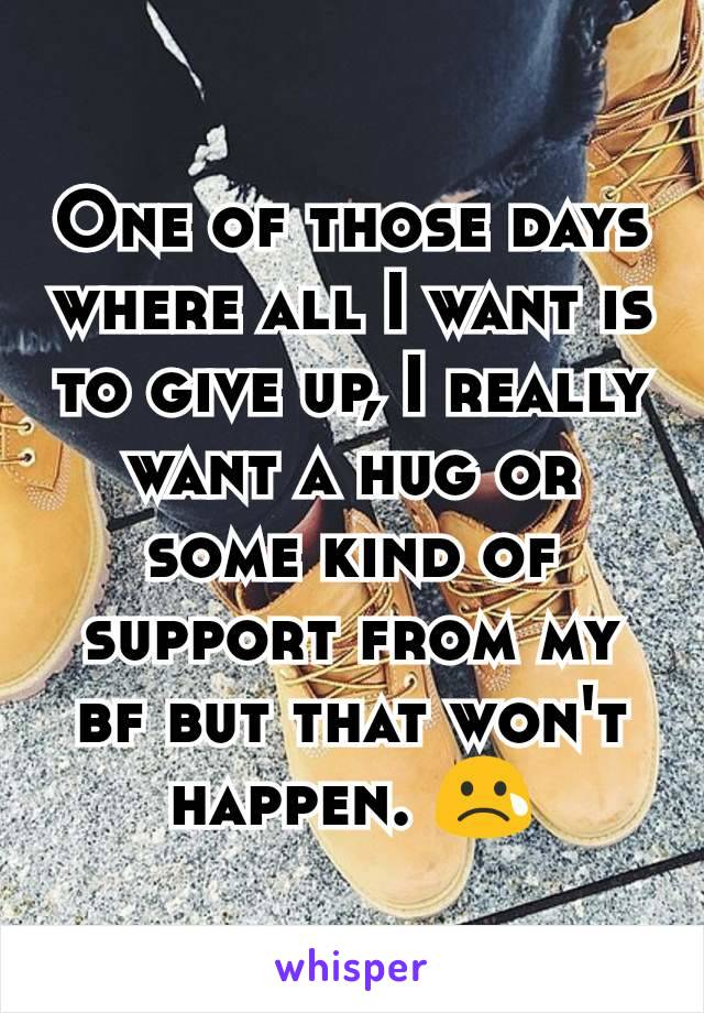 One of those days where all I want is to give up, I really want a hug or some kind of support from my bf but that won't happen. 😢
