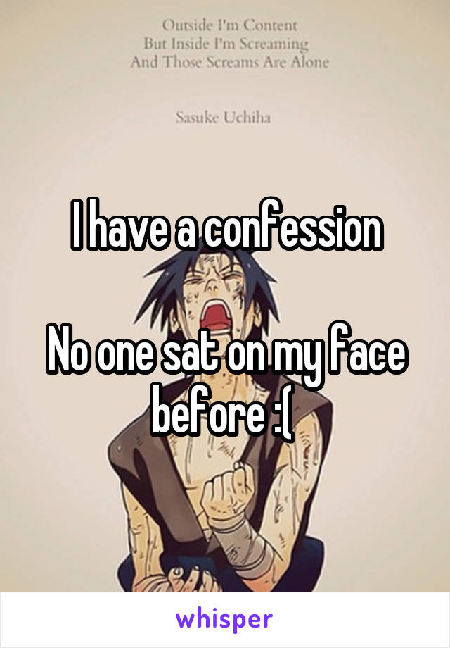 I have a confession  No one sat on my face before :(