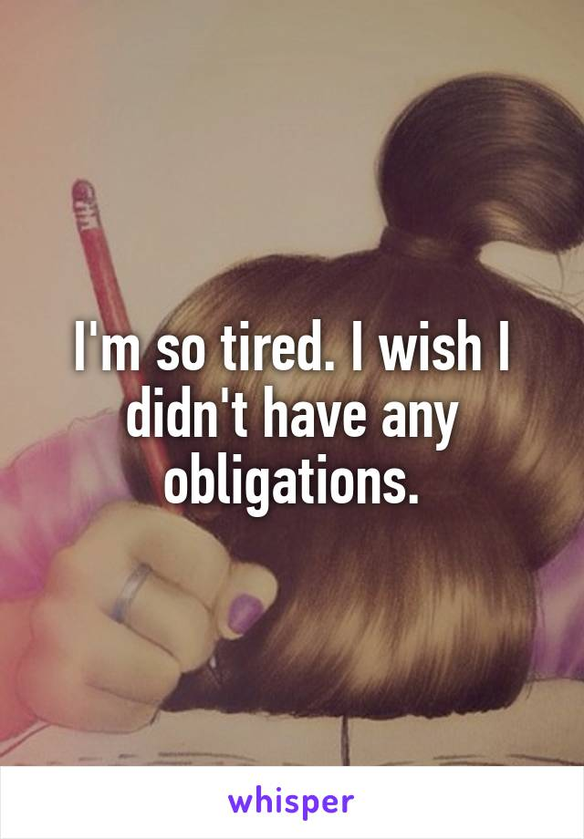 I'm so tired. I wish I didn't have any obligations.