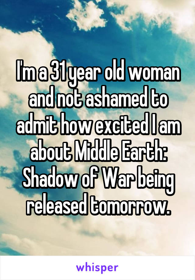 I'm a 31 year old woman and not ashamed to admit how excited I am about Middle Earth: Shadow of War being released tomorrow.