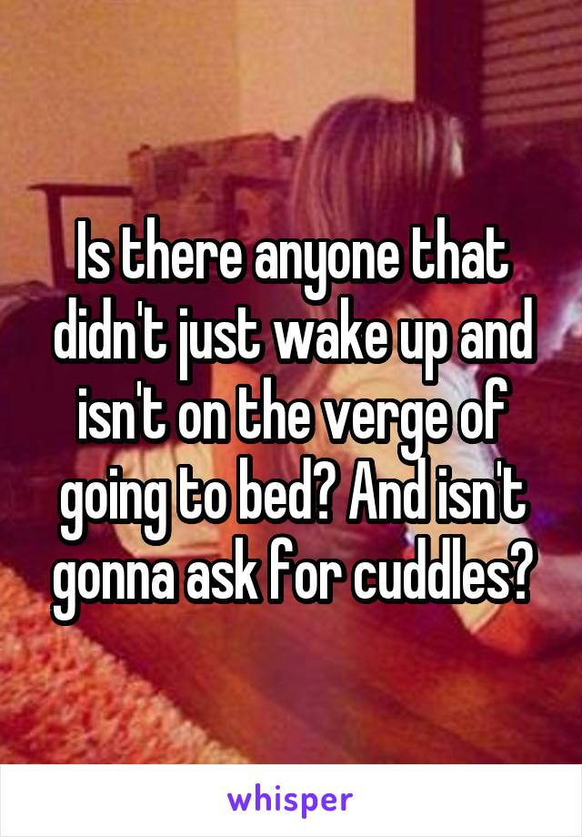 Is there anyone that didn't just wake up and isn't on the verge of going to bed? And isn't gonna ask for cuddles?