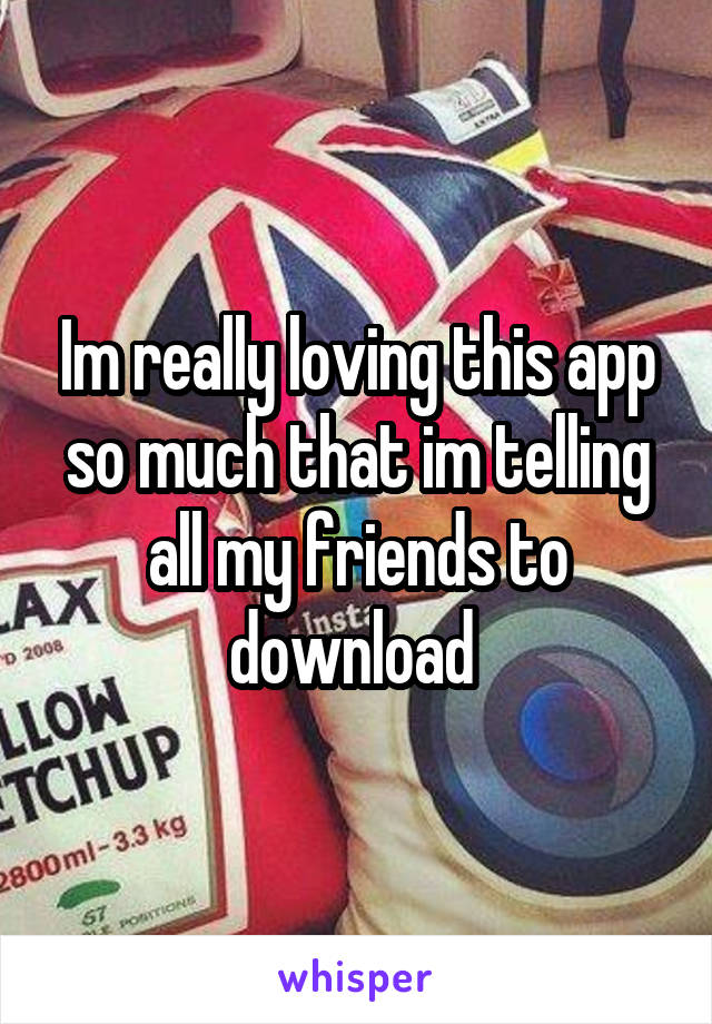 Im really loving this app so much that im telling all my friends to download