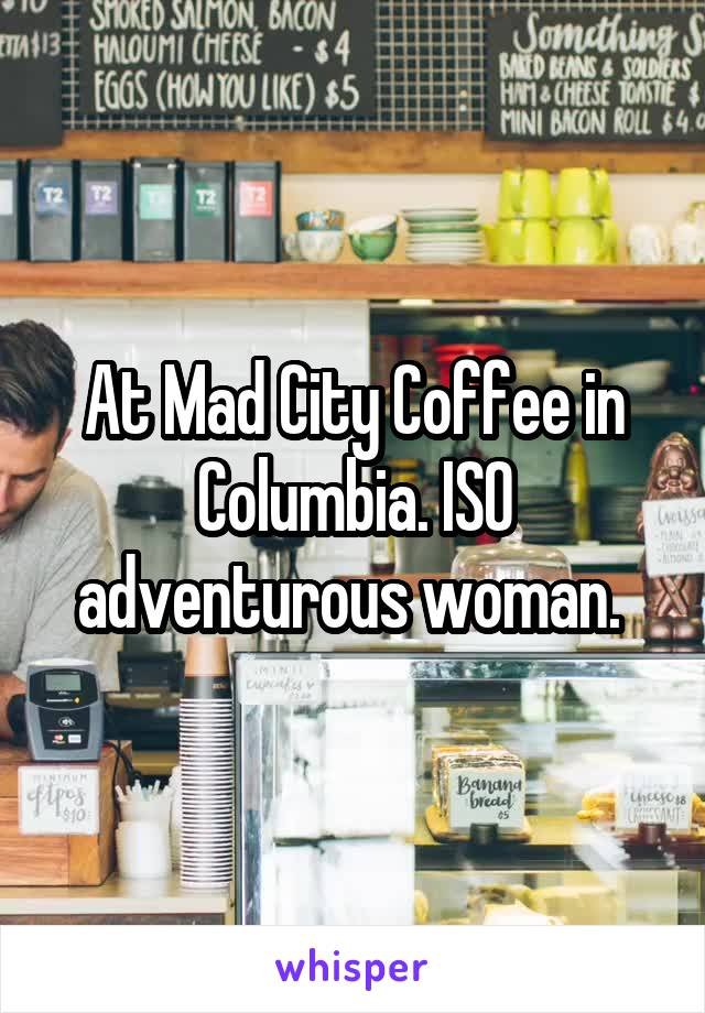 At Mad City Coffee in Columbia. ISO adventurous woman.