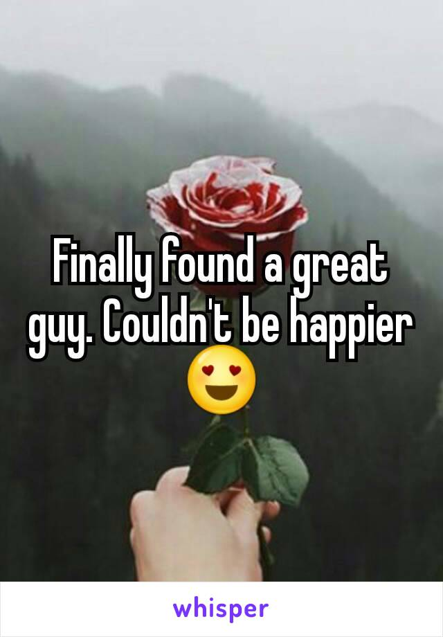 Finally found a great guy. Couldn't be happier 😍