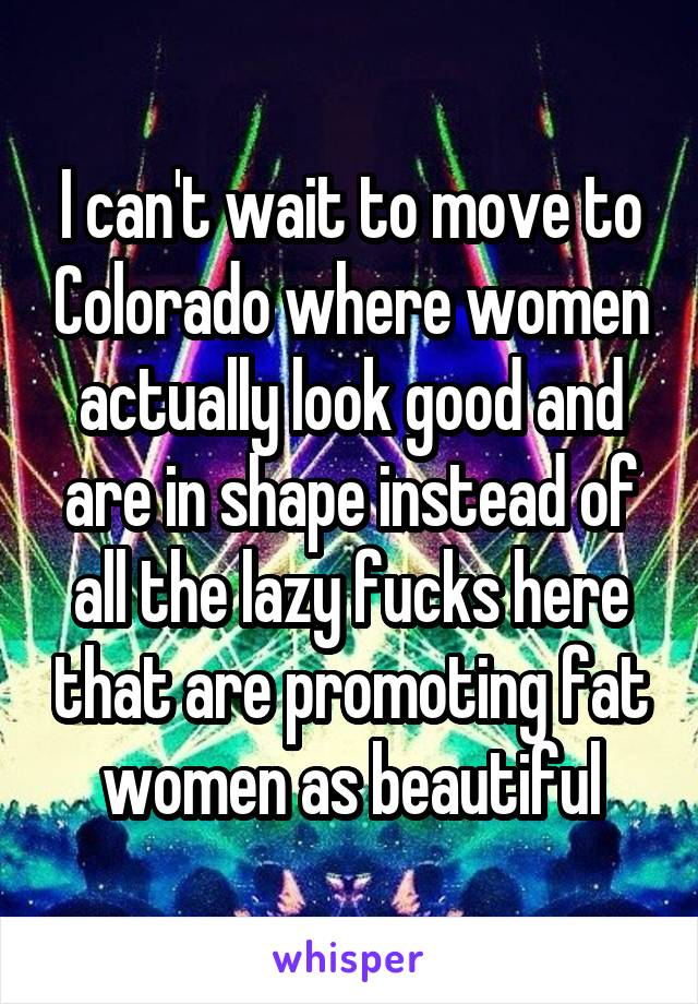 I can't wait to move to Colorado where women actually look good and are in shape instead of all the lazy fucks here that are promoting fat women as beautiful