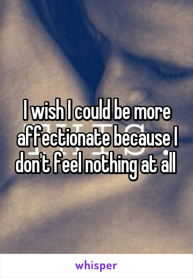 I wish I could be more affectionate because I don't feel nothing at all