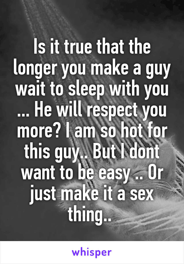 Is it true that the longer you make a guy wait to sleep with you ... He will respect you more? I am so hot for this guy.. But I dont want to be easy .. Or just make it a sex thing..