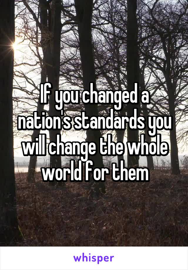 If you changed a nation's standards you will change the whole world for them
