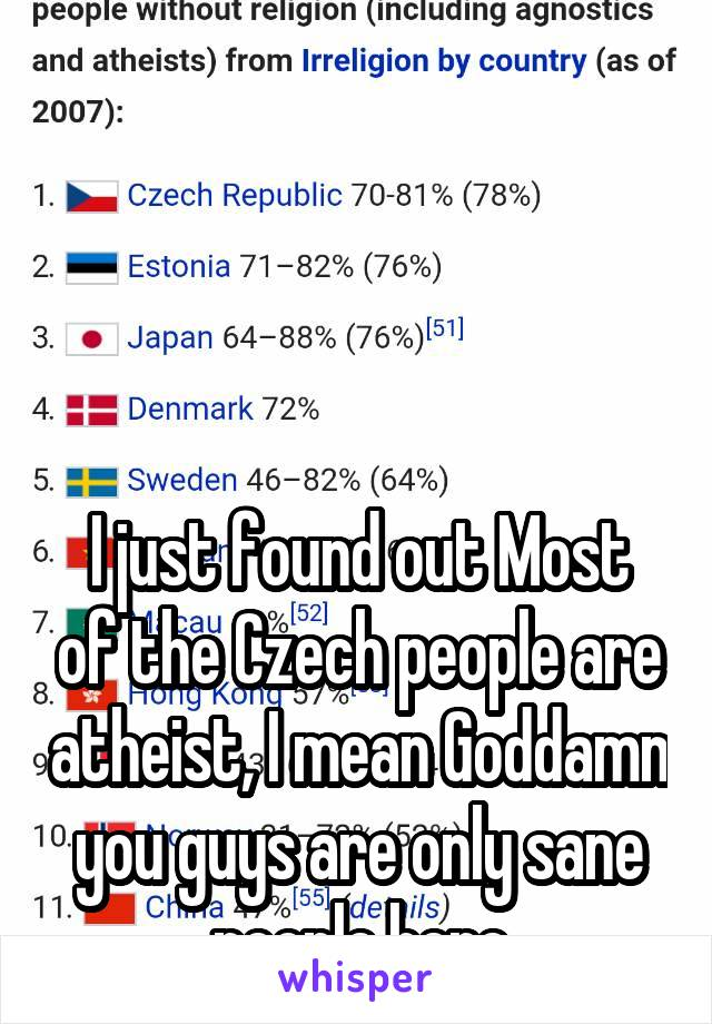 I just found out Most of the Czech people are atheist, I mean Goddamn you guys are only sane people here