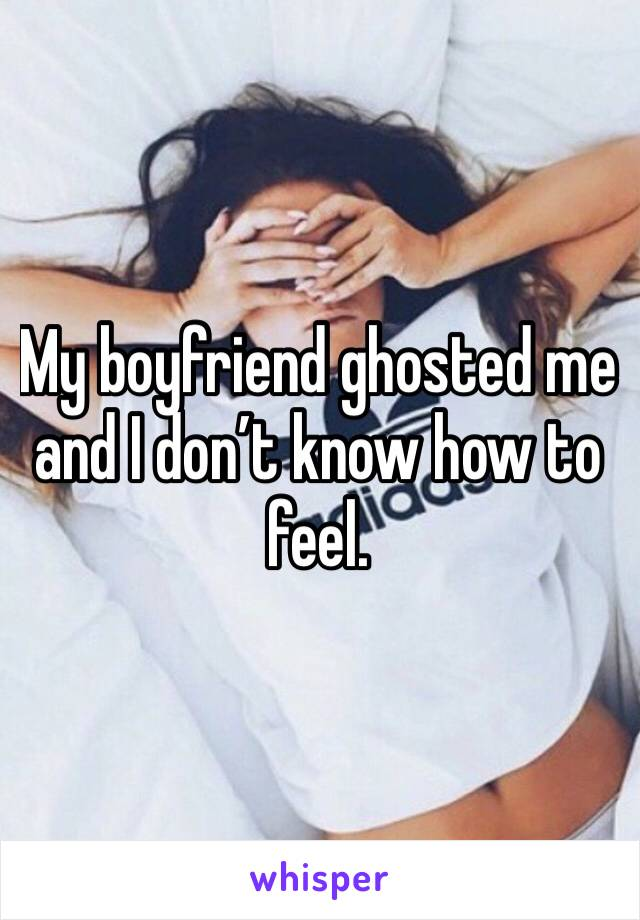 My boyfriend ghosted me and I don't know how to feel.