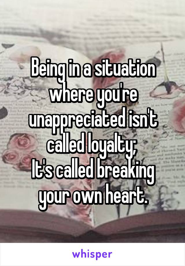 Being in a situation where you're unappreciated isn't called loyalty;  It's called breaking your own heart.