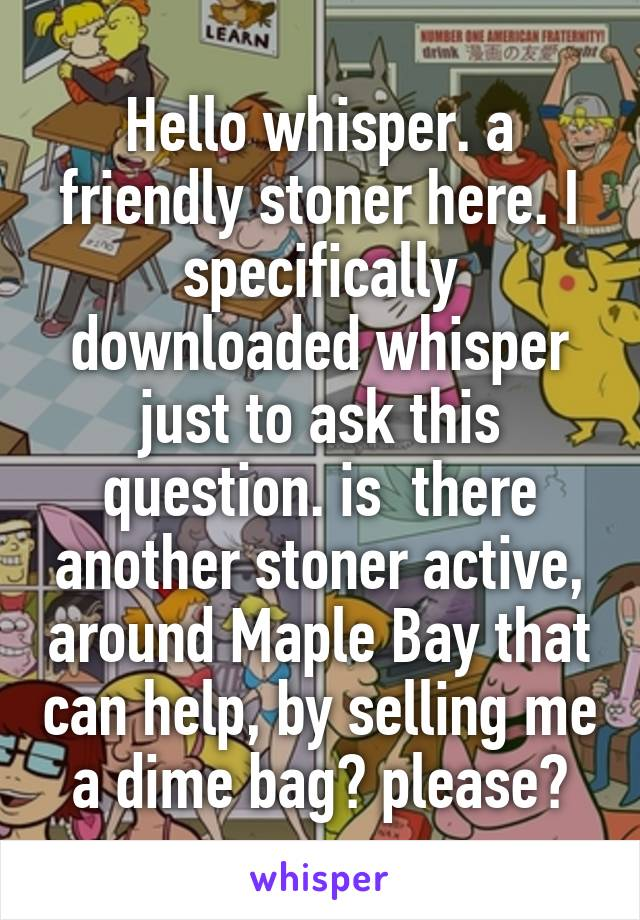 Hello whisper. a friendly stoner here. I specifically downloaded whisper just to ask this question. is  there another stoner active, around Maple Bay that can help, by selling me a dime bag? please?