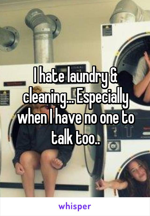 I hate laundry & cleaning... Especially when I have no one to talk too..