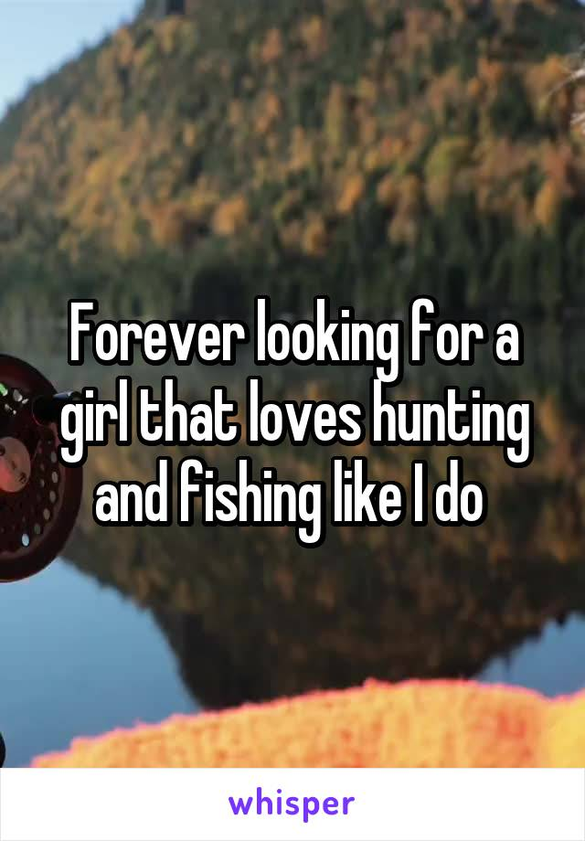 Forever looking for a girl that loves hunting and fishing like I do