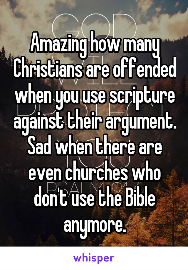 Amazing how many Christians are offended when you use scripture against their argument. Sad when there are even churches who don't use the Bible anymore.
