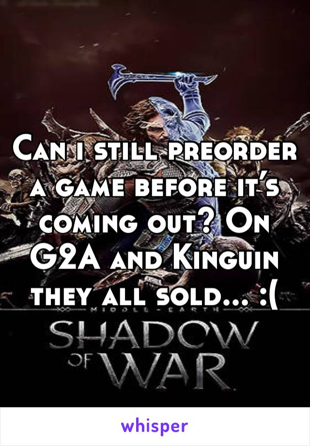 Can i still preorder a game before it's coming out? On G2A and Kinguin they all sold... :(