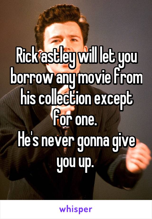 Rick astley will let you borrow any movie from his collection except for one.  He's never gonna give you up.