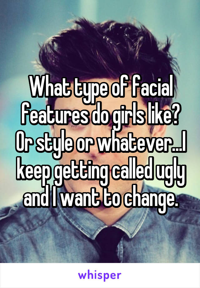 What type of facial features do girls like? Or style or whatever...I keep getting called ugly and I want to change.