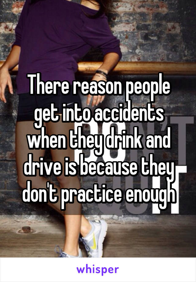 There reason people get into accidents when they drink and drive is because they don't practice enough