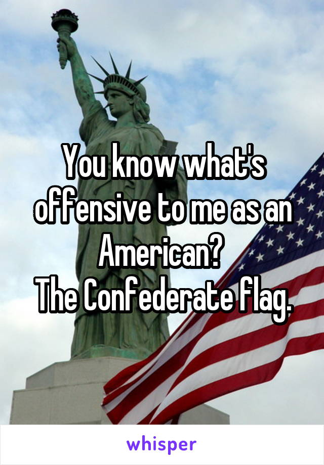 You know what's offensive to me as an American?  The Confederate flag.
