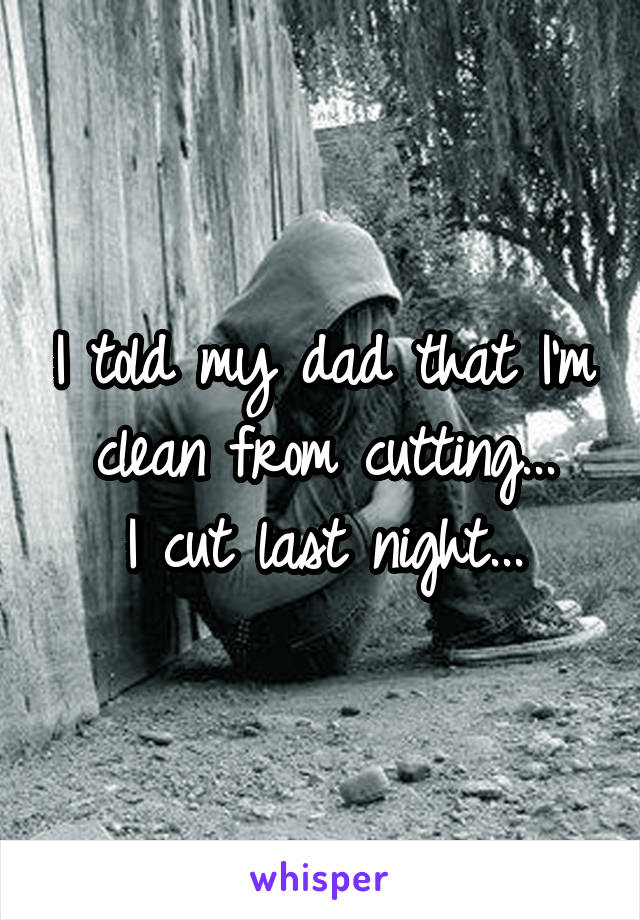 I told my dad that I'm clean from cutting... I cut last night...