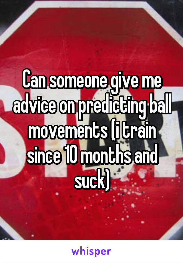 Can someone give me advice on predicting ball movements (i train since 10 months and suck)