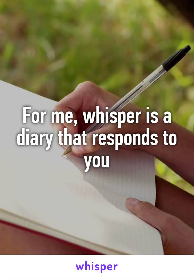 For me, whisper is a diary that responds to you