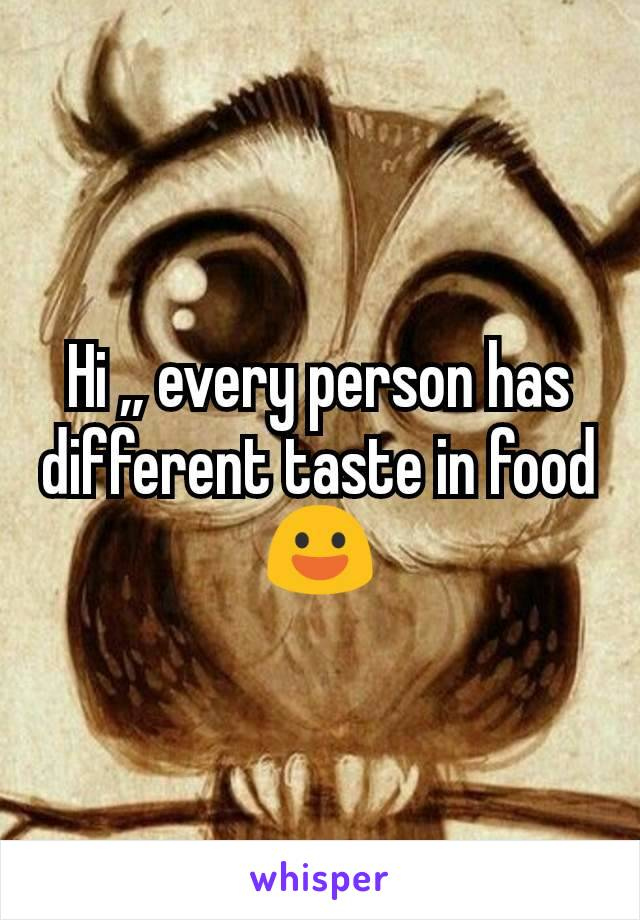 Hi ,, every person has different taste in food😃