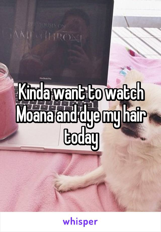 Kinda want to watch Moana and dye my hair today