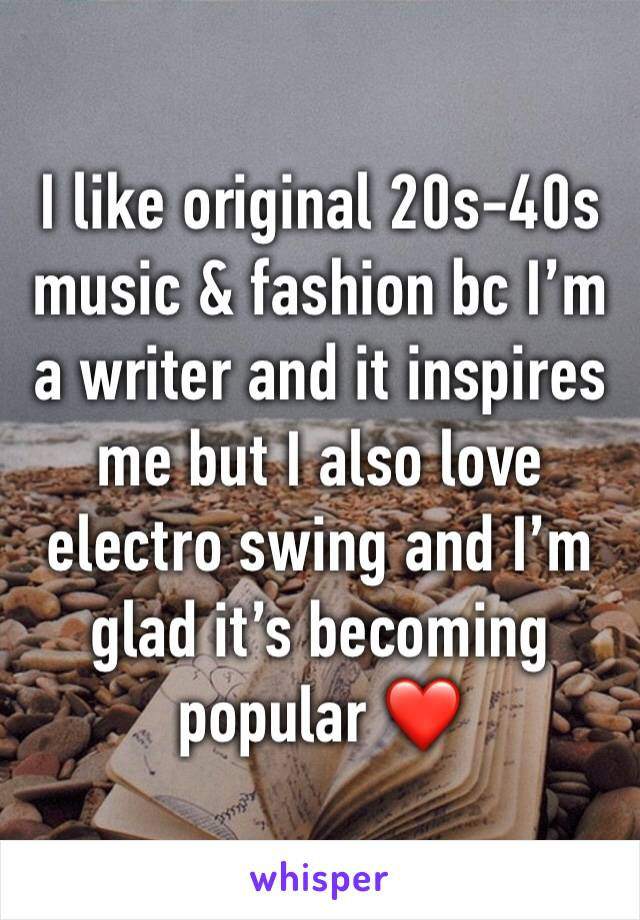 I like original 20s-40s music & fashion bc I'm a writer and it inspires me but I also love electro swing and I'm glad it's becoming popular ❤️