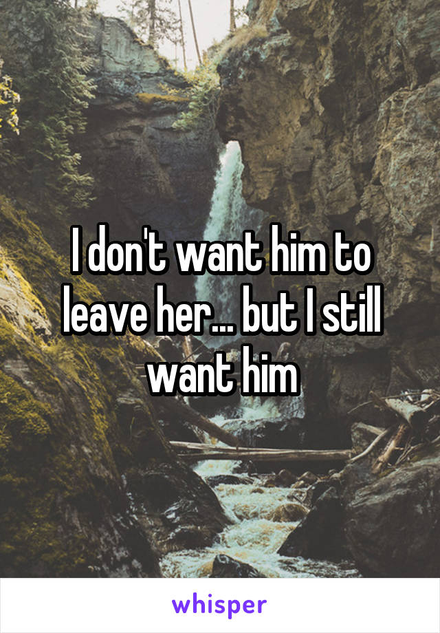 I don't want him to leave her... but I still want him