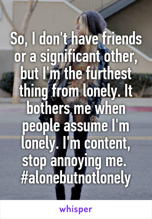So, I don't have friends or a significant other, but I'm the furthest thing from lonely. It bothers me when people assume I'm lonely. I'm content, stop annoying me.  #alonebutnotlonely