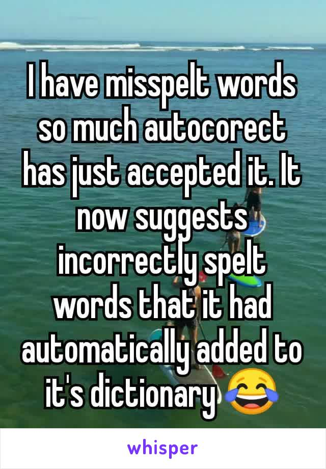 I have misspelt words so much autocorect has just accepted it. It now suggests incorrectly spelt words that it had automatically added to it's dictionary 😂