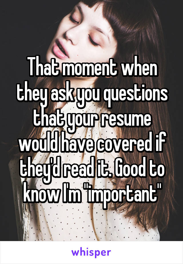 """That moment when they ask you questions that your resume would have covered if they'd read it. Good to know I'm """"important"""""""