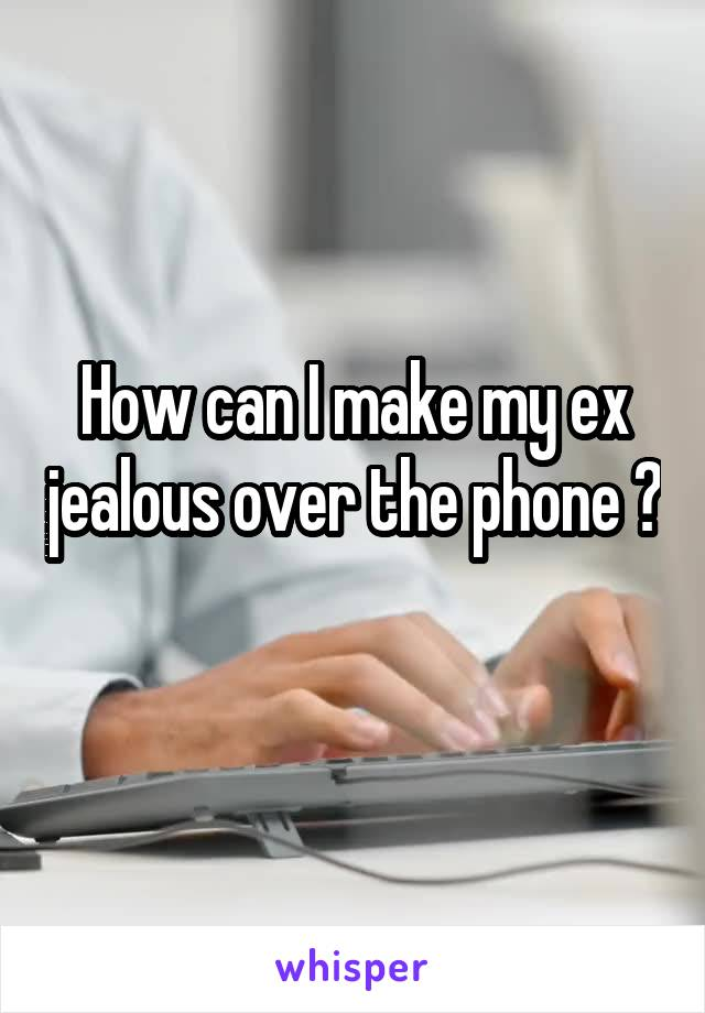 How can I make my ex jealous over the phone ?