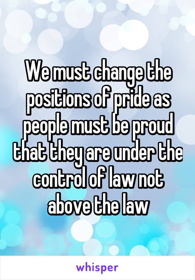 We must change the positions of pride as people must be proud that they are under the control of law not above the law