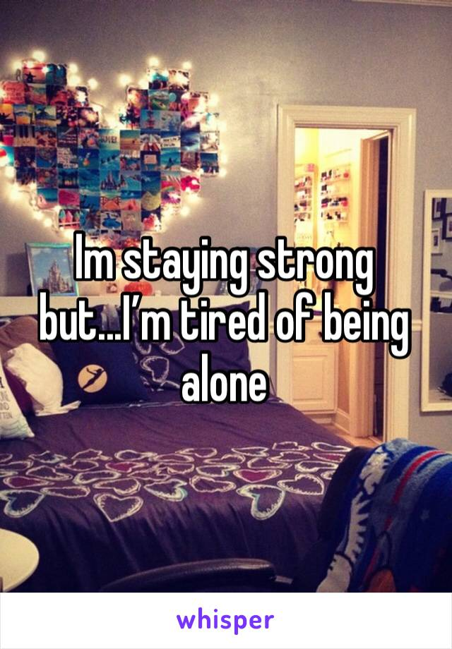 Im staying strong but...I'm tired of being alone